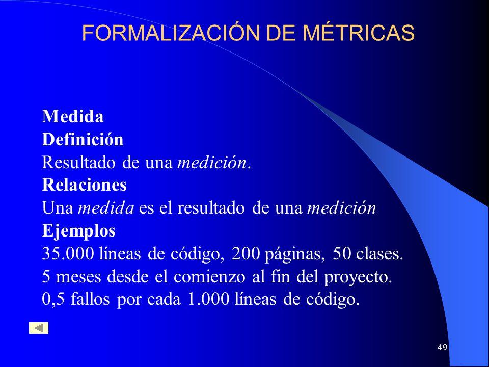 49 Medida Definición Resultado de una medición. Relaciones Una medida es el resultado de una medición Ejemplos 35.000 líneas de código, 200 páginas, 5