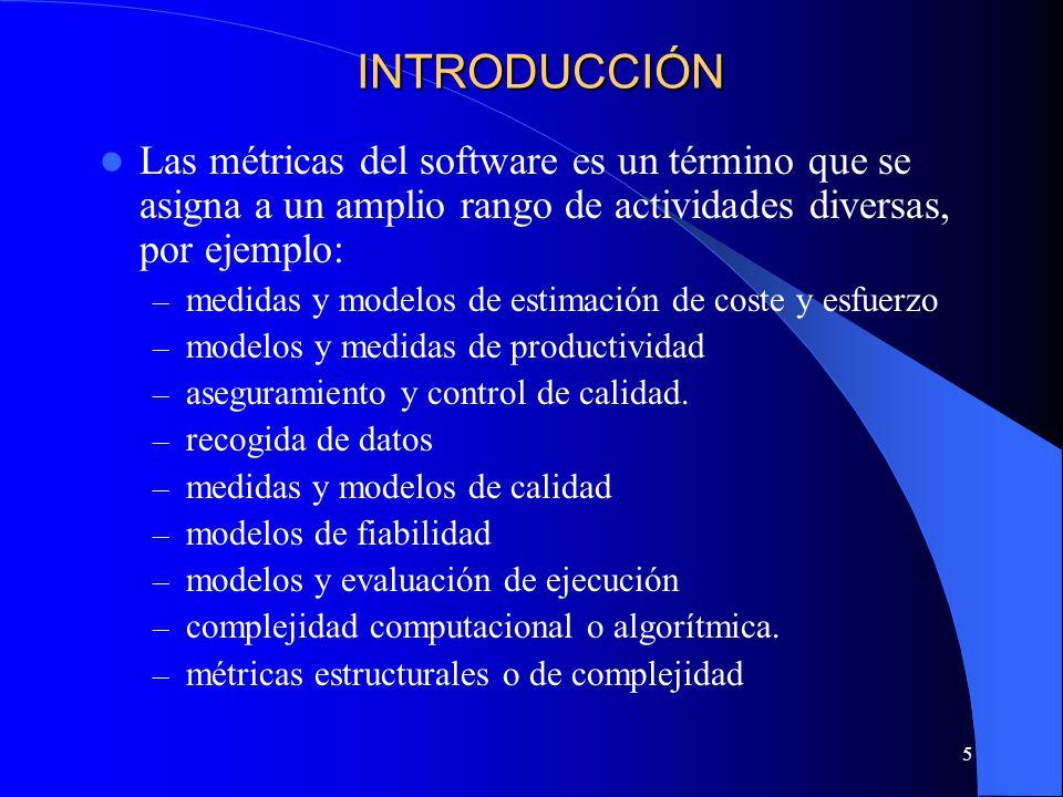 5 Las métricas del software es un término que se asigna a un amplio rango de actividades diversas, por ejemplo: – medidas y modelos de estimación de coste y esfuerzo – modelos y medidas de productividad – aseguramiento y control de calidad.