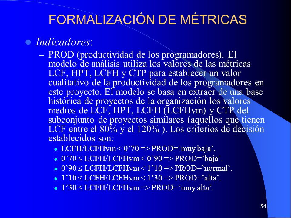 54 Indicadores: – PROD (productividad de los programadores). El modelo de análisis utiliza los valores de las métricas LCF, HPT, LCFH y CTP para estab