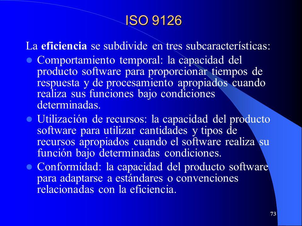 73 La eficiencia se subdivide en tres subcaracterísticas: Comportamiento temporal: la capacidad del producto software para proporcionar tiempos de respuesta y de procesamiento apropiados cuando realiza sus funciones bajo condiciones determinadas.