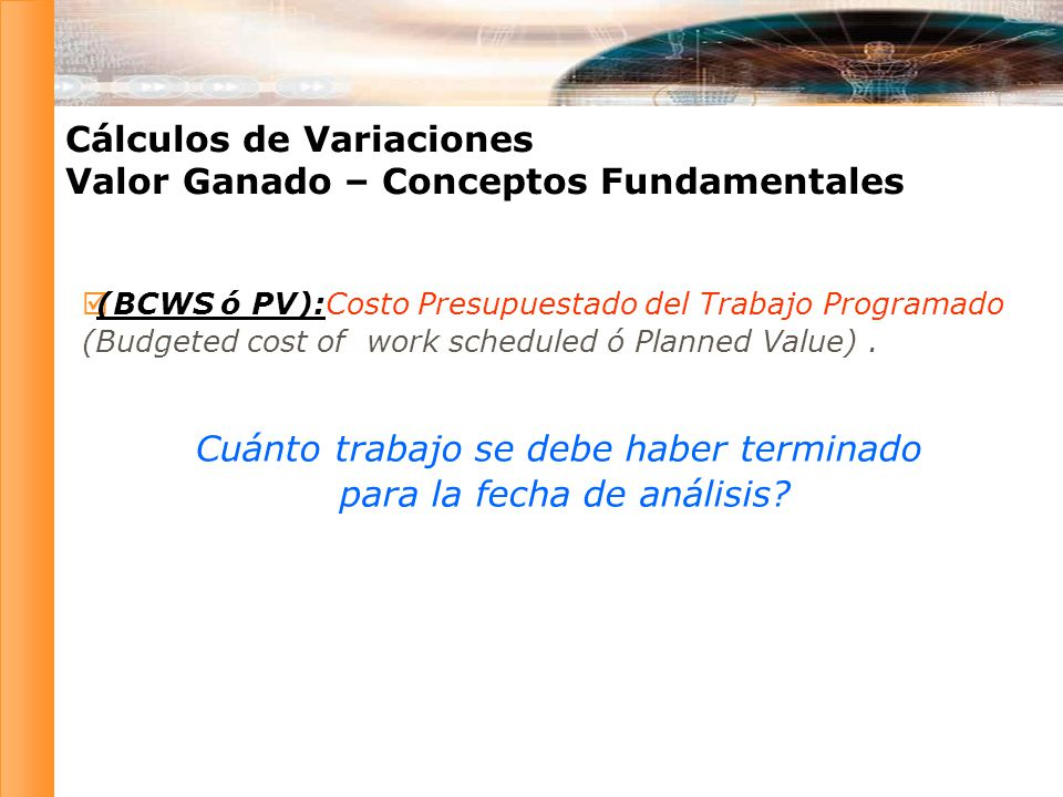 (BCWS ó PV):Costo Presupuestado del Trabajo Programado (Budgeted cost of work scheduled ó Planned Value).