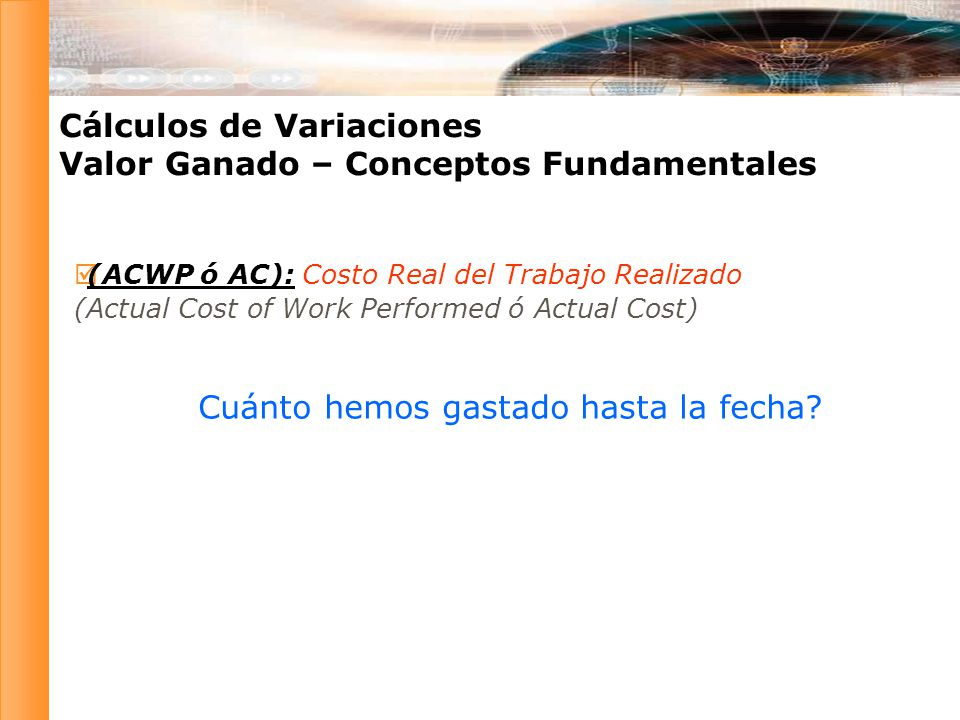 (ACWP ó AC): Costo Real del Trabajo Realizado (Actual Cost of Work Performed ó Actual Cost) Cálculos de Variaciones Valor Ganado – Conceptos Fundament