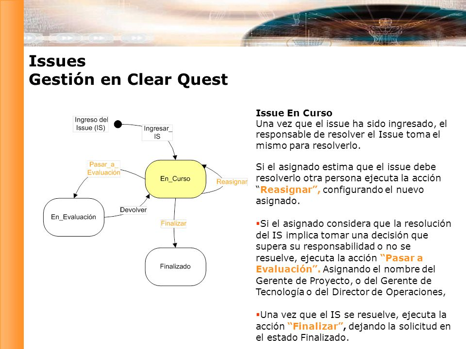 Issues Gestión en Clear Quest Issue En Curso Una vez que el issue ha sido ingresado, el responsable de resolver el Issue toma el mismo para resolverlo