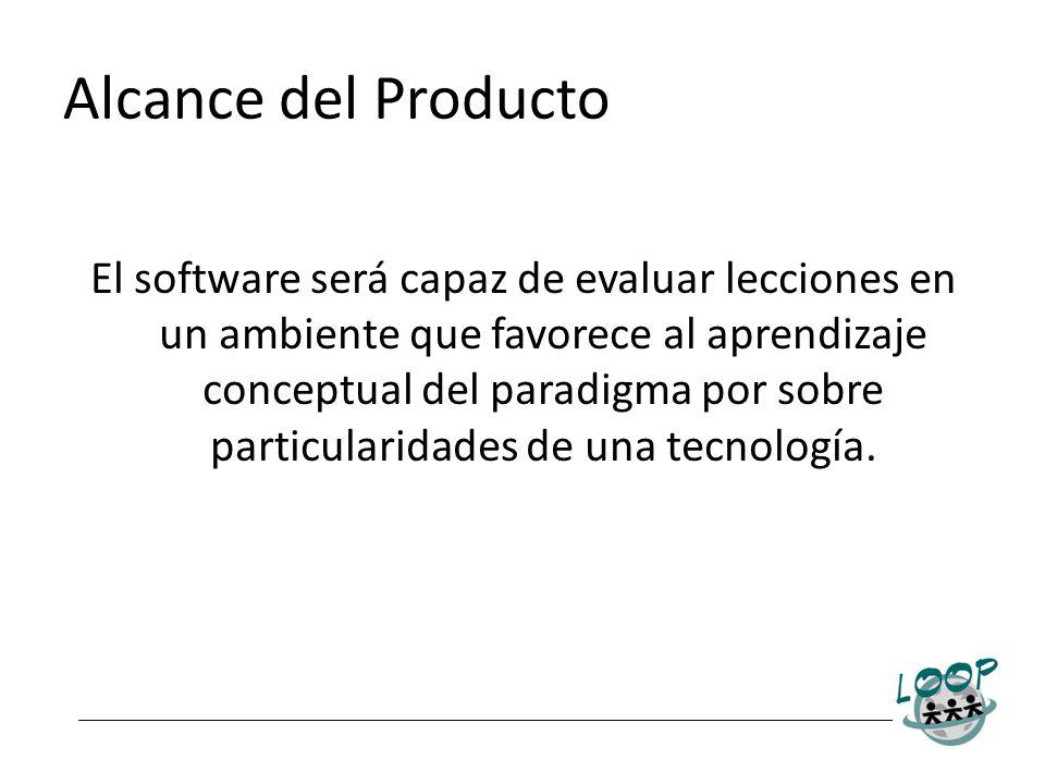Alcance del Producto El software será capaz de evaluar lecciones en un ambiente que favorece al aprendizaje conceptual del paradigma por sobre particu