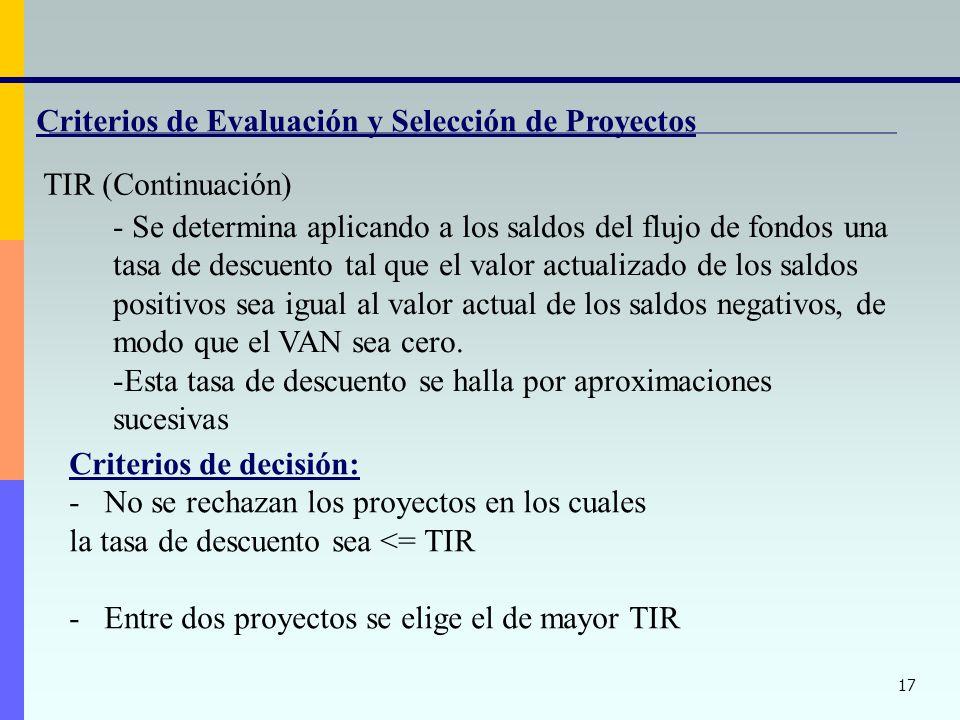 17 Criterios de Evaluación y Selección de Proyectos TIR (Continuación) - Se determina aplicando a los saldos del flujo de fondos una tasa de descuento