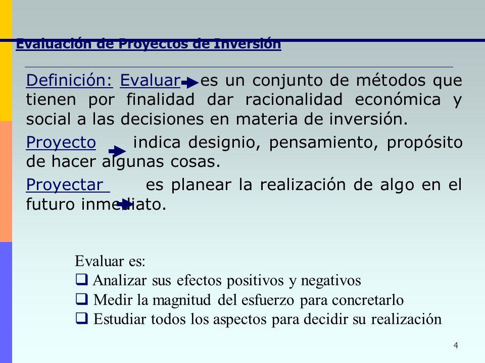 4 Evaluación de Proyectos de Inversión Definición: Evaluar es un conjunto de métodos que tienen por finalidad dar racionalidad económica y social a las decisiones en materia de inversión.