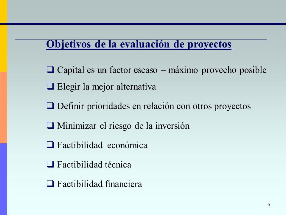 6 Objetivos de la evaluación de proyectos Capital es un factor escaso – máximo provecho posible Elegir la mejor alternativa Definir prioridades en rel