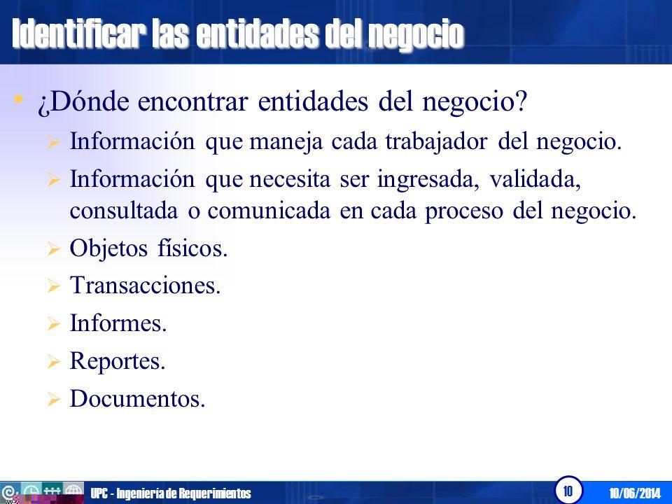 10/06/2014UPC - Ingeniería de Requerimientos 10 Identificar las entidades del negocio ¿Dónde encontrar entidades del negocio? Información que maneja c