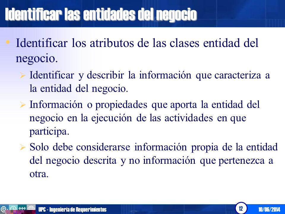 10/06/2014UPC - Ingeniería de Requerimientos 12 Identificar las entidades del negocio Identificar los atributos de las clases entidad del negocio. Ide