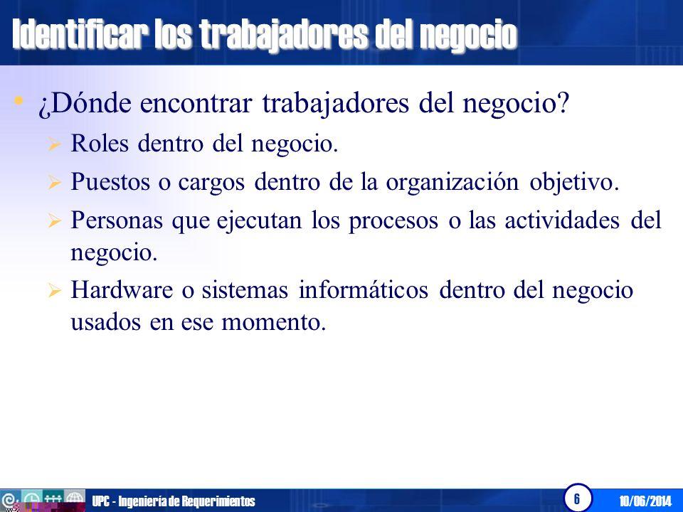 10/06/2014UPC - Ingeniería de Requerimientos 6 Identificar los trabajadores del negocio ¿Dónde encontrar trabajadores del negocio? Roles dentro del ne