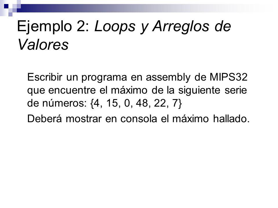 Ejemplo 2: Loops y Arreglos de Valores Escribir un programa en assembly de MIPS32 que encuentre el máximo de la siguiente serie de números: {4, 15, 0,