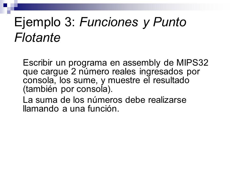 Ejemplo 3: Funciones y Punto Flotante Escribir un programa en assembly de MIPS32 que cargue 2 número reales ingresados por consola, los sume, y muestr