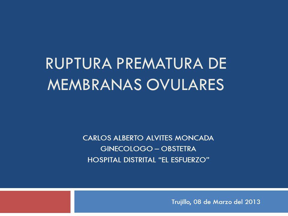 RUPTURA PREMATURA DE MEMBRANAS OVULARES CARLOS ALBERTO ALVITES MONCADA GINECOLOGO – OBSTETRA HOSPITAL DISTRITAL EL ESFUERZO Trujillo, 08 de Marzo del 2013
