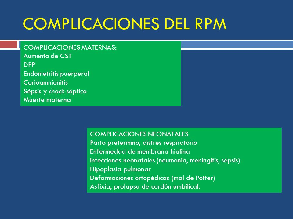 COMPLICACIONES DEL RPM COMPLICACIONES MATERNAS: Aumento de CST DPP Endometritis puerperal Corioamnionitis Sépsis y shock séptico Muerte materna COMPLICACIONES NEONATALES Parto pretermino, distres respiratorio Enfermedad de membrana hialina Infecciones neonatales (neumonía, meningitis, sépsis) Hipoplasia pulmonar Deformaciones ortopédicas (mal de Potter) Asfixia, prolapso de cordón umbilical.