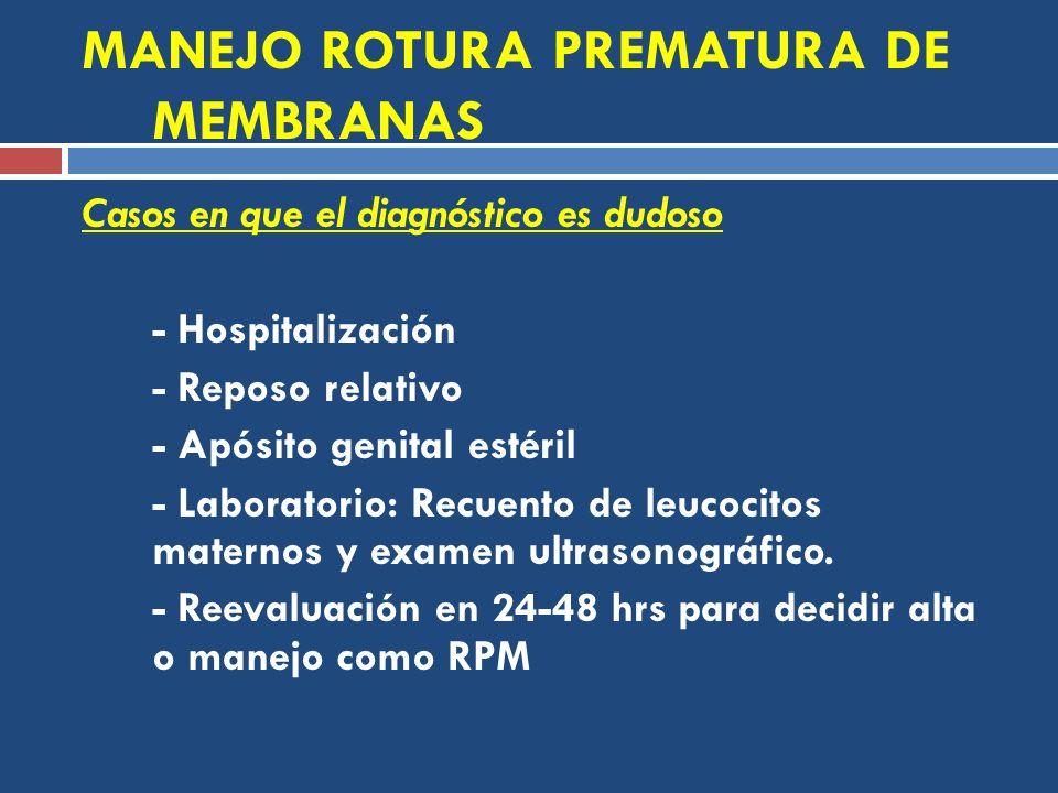 MANEJO ROTURA PREMATURA DE MEMBRANAS Casos en que el diagnóstico es dudoso - Hospitalización - Reposo relativo - Apósito genital estéril - Laboratorio: Recuento de leucocitos maternos y examen ultrasonográfico.