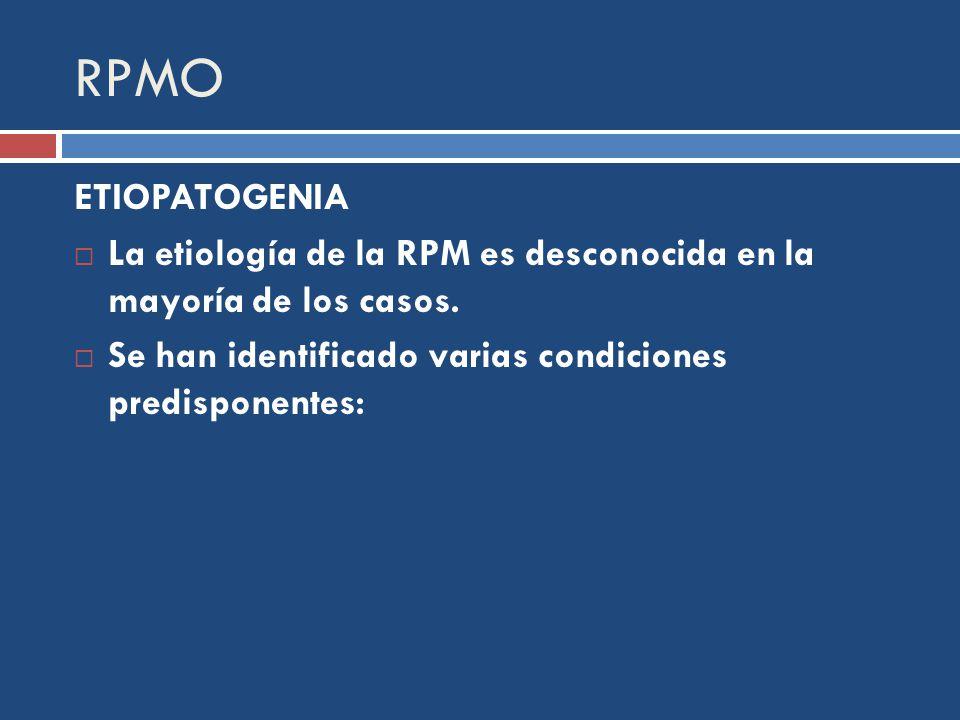RPMO ETIOPATOGENIA La etiología de la RPM es desconocida en la mayoría de los casos.
