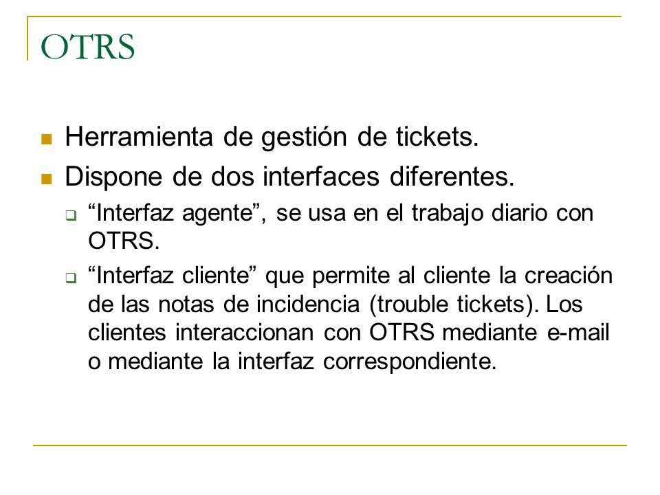 OTRS Herramienta de gestión de tickets. Dispone de dos interfaces diferentes. Interfaz agente, se usa en el trabajo diario con OTRS. Interfaz cliente