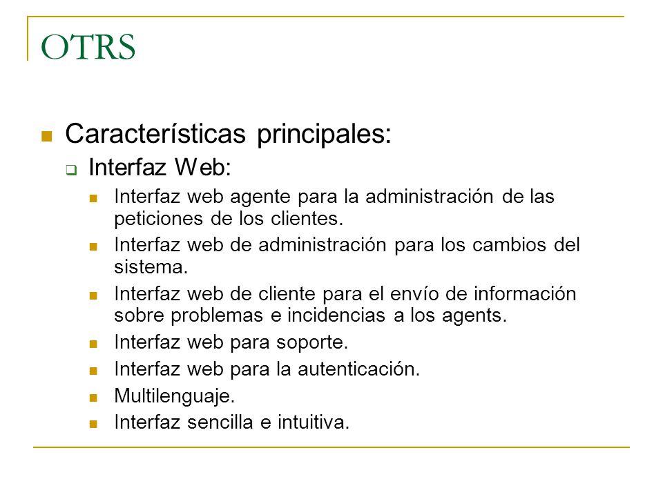 OTRS Características principales: Interfaz Web: Interfaz web agente para la administración de las peticiones de los clientes. Interfaz web de administ