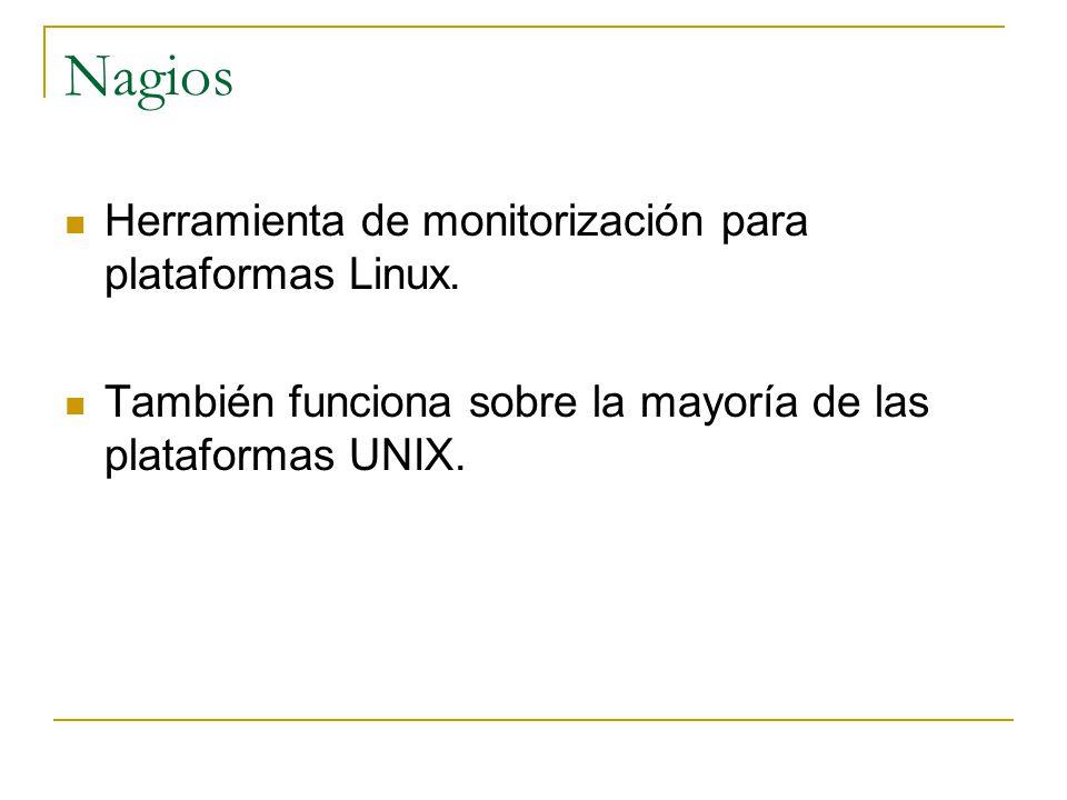 Nagios Herramienta de monitorización para plataformas Linux. También funciona sobre la mayoría de las plataformas UNIX.