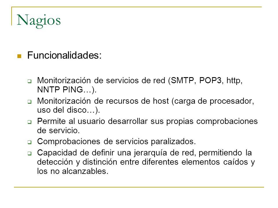 Nagios Funcionalidades: Monitorización de servicios de red (SMTP, POP3, http, NNTP PING…). Monitorización de recursos de host (carga de procesador, us