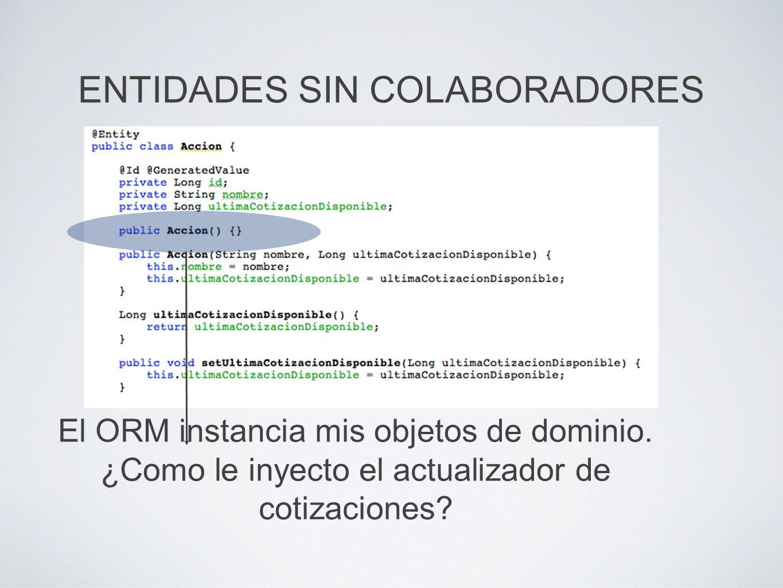 ENTIDADES SIN COLABORADORES El ORM instancia mis objetos de dominio. ¿Como le inyecto el actualizador de cotizaciones?