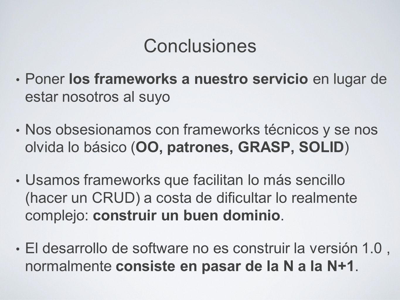 Conclusiones Poner los frameworks a nuestro servicio en lugar de estar nosotros al suyo Nos obsesionamos con frameworks técnicos y se nos olvida lo bá