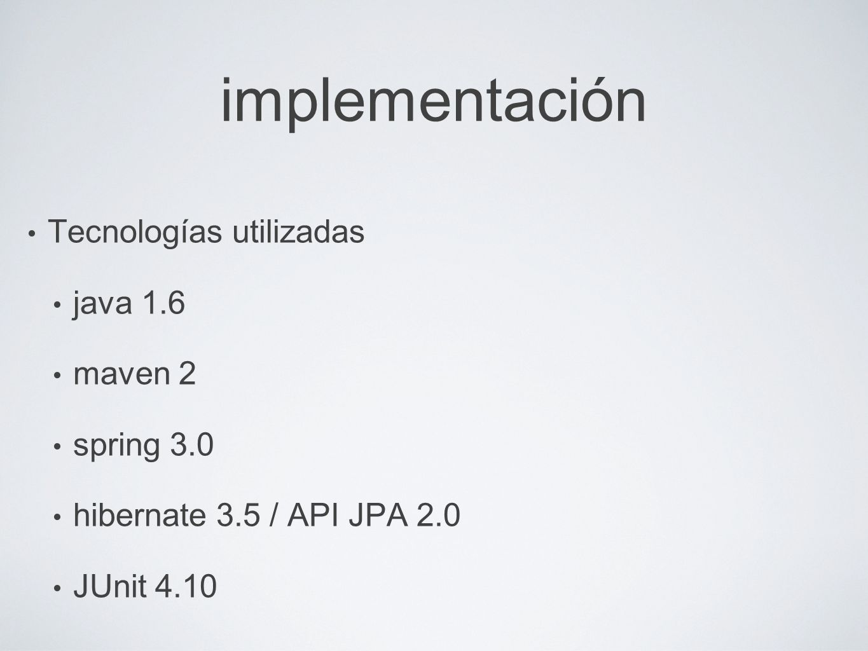 implementación Tecnologías utilizadas java 1.6 maven 2 spring 3.0 hibernate 3.5 / API JPA 2.0 JUnit 4.10