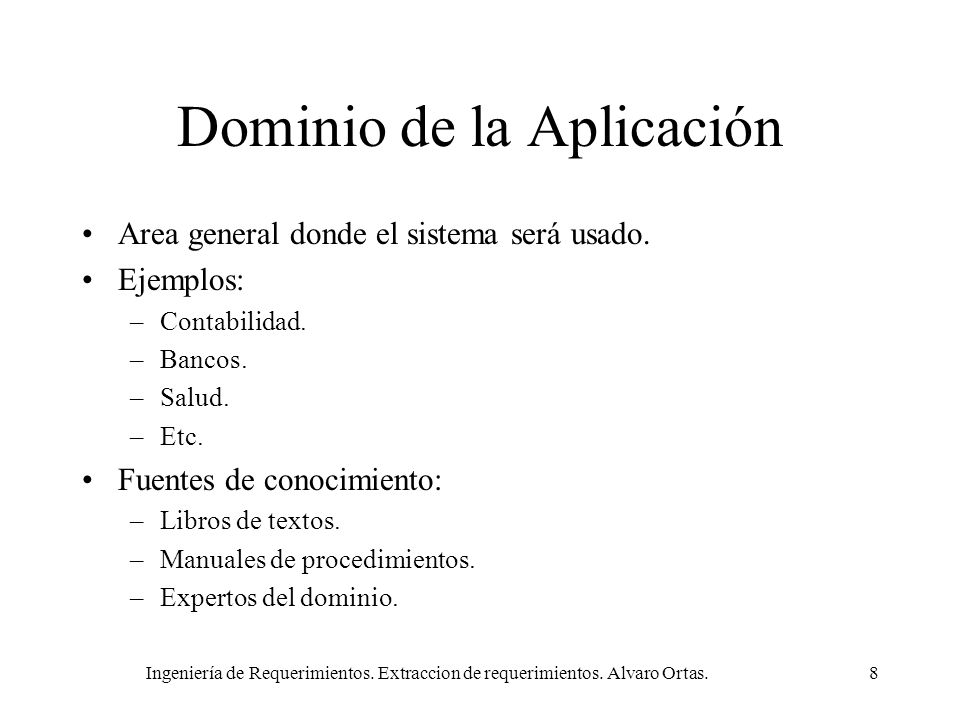 Ingeniería de Requerimientos. Extraccion de requerimientos. Alvaro Ortas.8 Dominio de la Aplicación Area general donde el sistema será usado. Ejemplos
