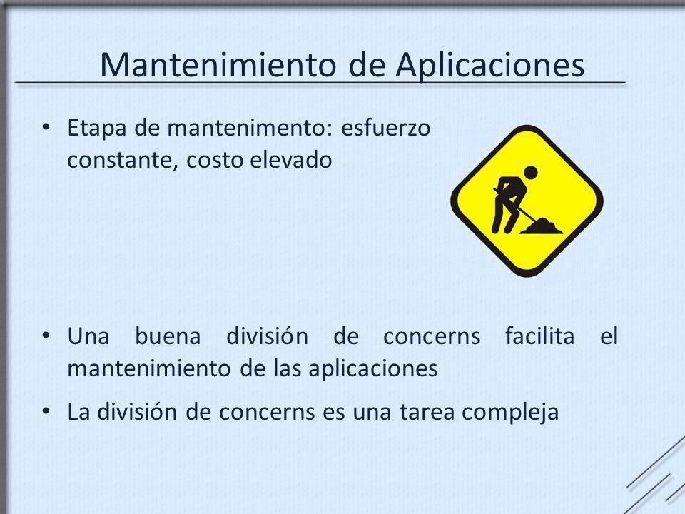 Mantenimiento de Aplicaciones Etapa de mantenimento: esfuerzo constante, costo elevado Una buena división de concerns facilita el mantenimiento de las