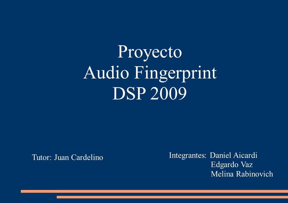 Proyecto Audio Fingerprint DSP 2009 Tutor: Juan Cardelino Integrantes: Daniel Aicardi Edgardo Vaz Melina Rabinovich