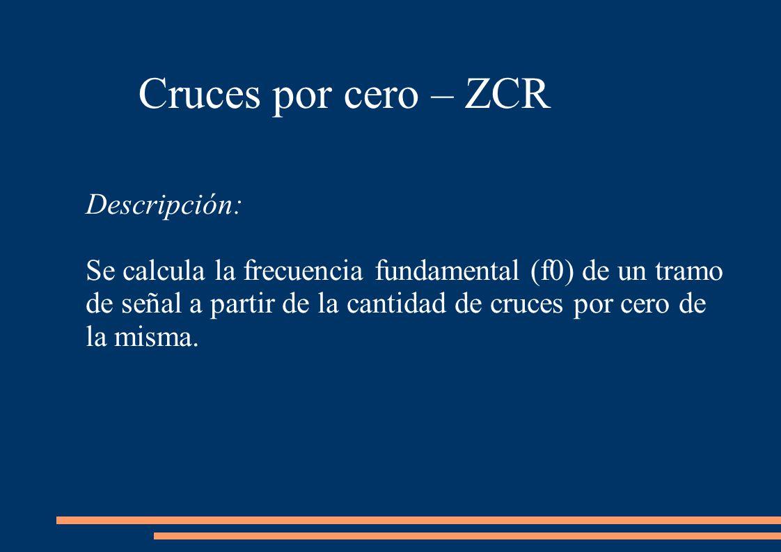 Cruces por cero – ZCR Descripción: Se calcula la frecuencia fundamental (f0) de un tramo de señal a partir de la cantidad de cruces por cero de la misma.