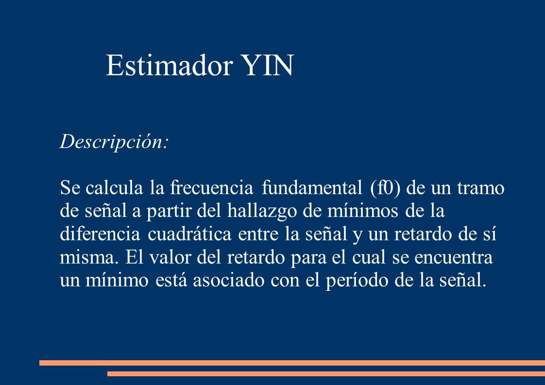 Estimador YIN Descripción: Se calcula la frecuencia fundamental (f0) de un tramo de señal a partir del hallazgo de mínimos de la diferencia cuadrática entre la señal y un retardo de sí misma.
