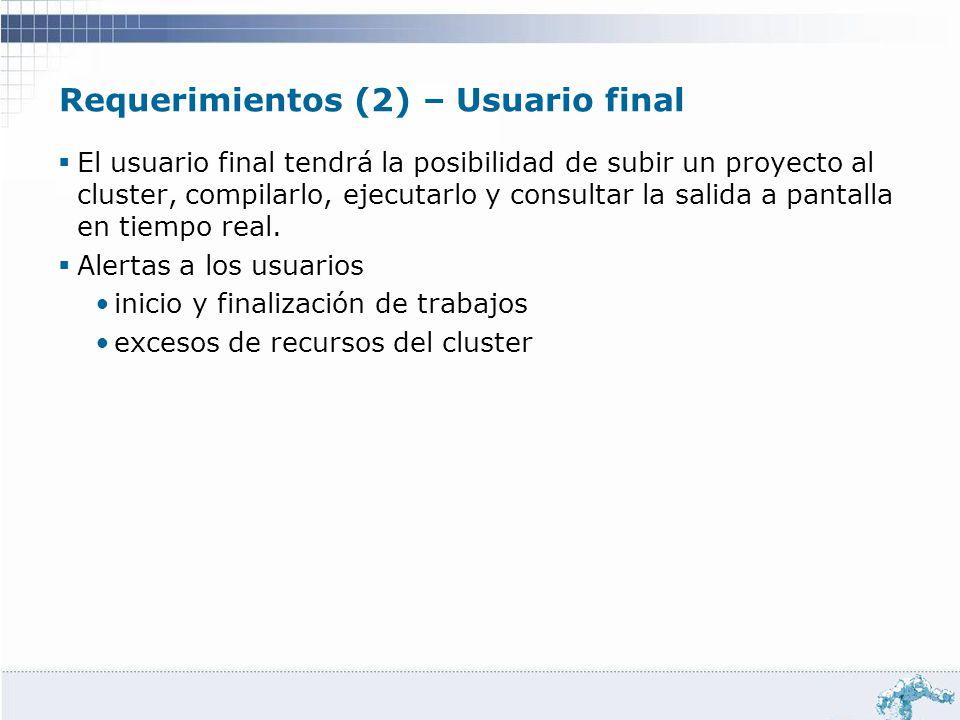 Requerimientos (2) – Usuario final El usuario final tendrá la posibilidad de subir un proyecto al cluster, compilarlo, ejecutarlo y consultar la salid