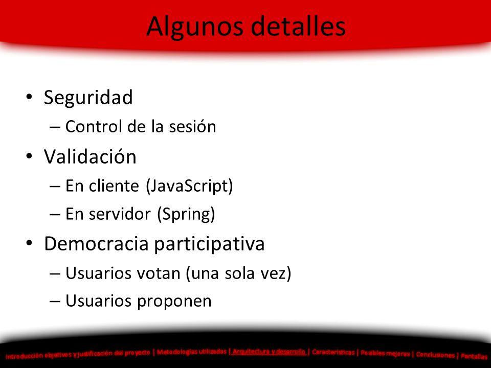 Algunos detalles Seguridad – Control de la sesión Validación – En cliente (JavaScript) – En servidor (Spring) Democracia participativa – Usuarios vota