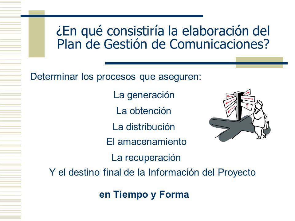 ¿En qué consistiría la elaboración del Plan de Gestión de Comunicaciones? Determinar los procesos que aseguren: La generación La obtención La distribu