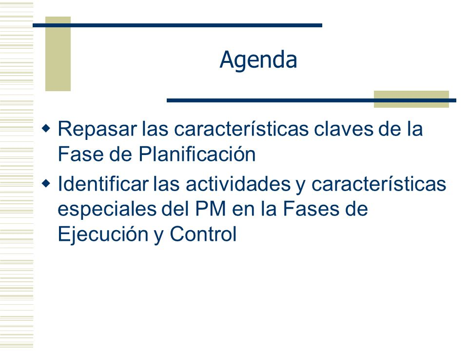 Agenda Repasar las características claves de la Fase de Planificación Identificar las actividades y características especiales del PM en la Fases de Ejecución y Control