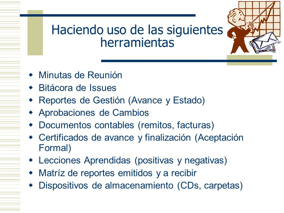 Haciendo uso de las siguientes herramientas Minutas de Reunión Bitácora de Issues Reportes de Gestión (Avance y Estado) Aprobaciones de Cambios Docume