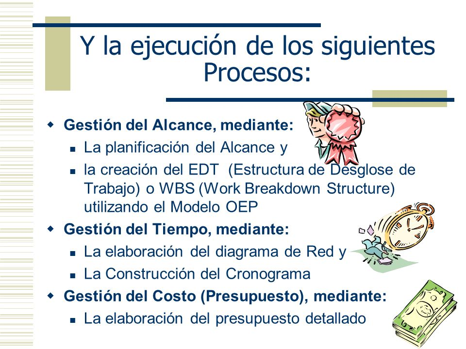 Y la ejecución de los siguientes Procesos: Gestión del Alcance, mediante: La planificación del Alcance y la creación del EDT (Estructura de Desglose de Trabajo) o WBS (Work Breakdown Structure) utilizando el Modelo OEP Gestión del Tiempo, mediante: La elaboración del diagrama de Red y La Construcción del Cronograma Gestión del Costo (Presupuesto), mediante: La elaboración del presupuesto detallado