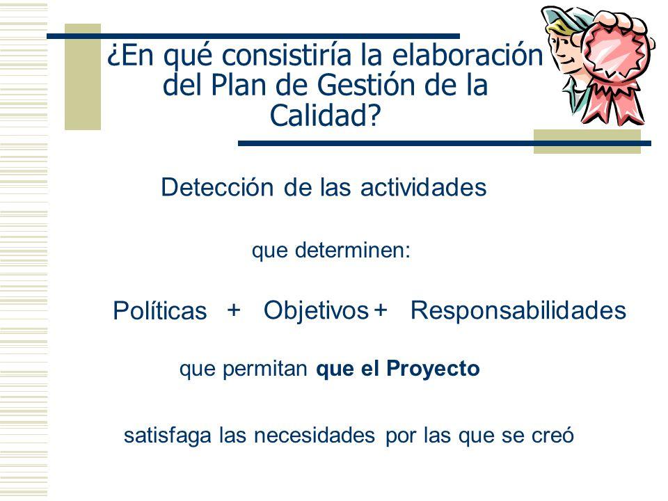 ¿En qué consistiría la elaboración del Plan de Gestión de la Calidad? Detección de las actividades que determinen: Políticas + Objetivos+ Responsabili