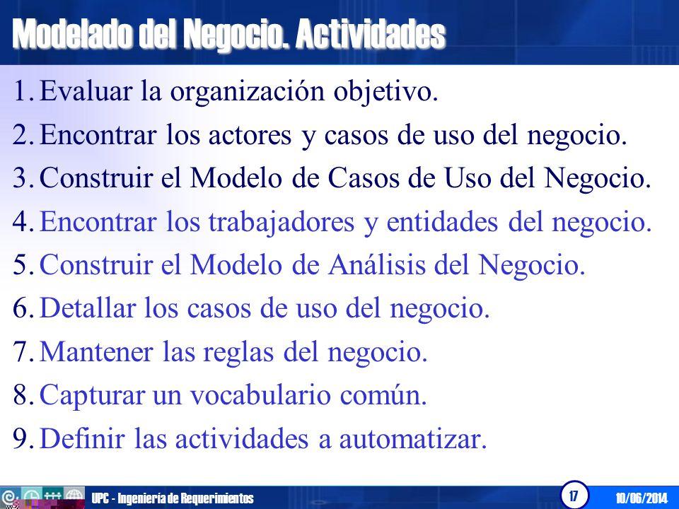 10/06/2014UPC - Ingeniería de Requerimientos 17 Modelado del Negocio. Actividades 1.Evaluar la organización objetivo. 2.Encontrar los actores y casos