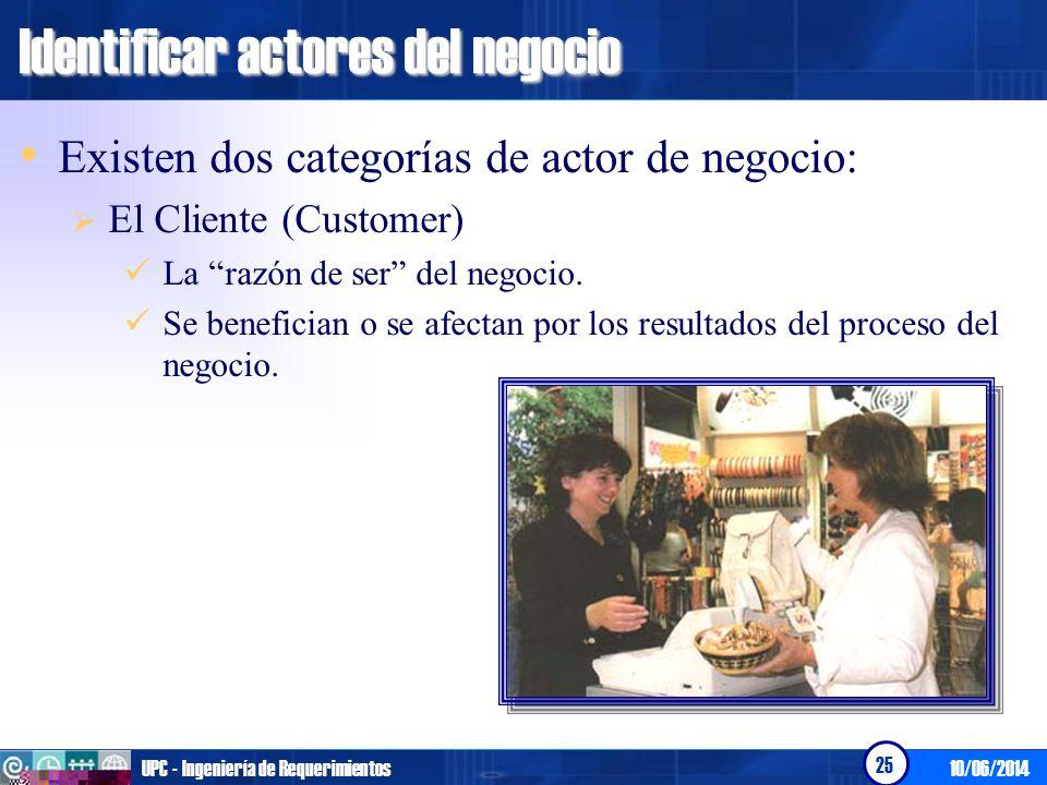 10/06/2014UPC - Ingeniería de Requerimientos 25 Identificar actores del negocio Existen dos categorías de actor de negocio: El Cliente (Customer) La r