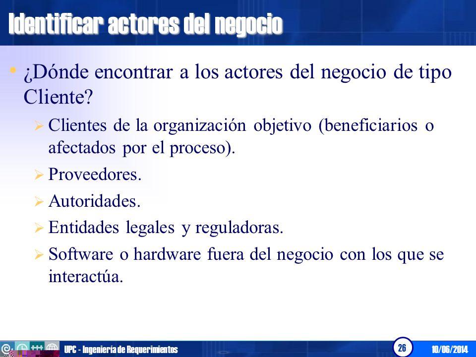 10/06/2014UPC - Ingeniería de Requerimientos 26 Identificar actores del negocio ¿Dónde encontrar a los actores del negocio de tipo Cliente? Clientes d