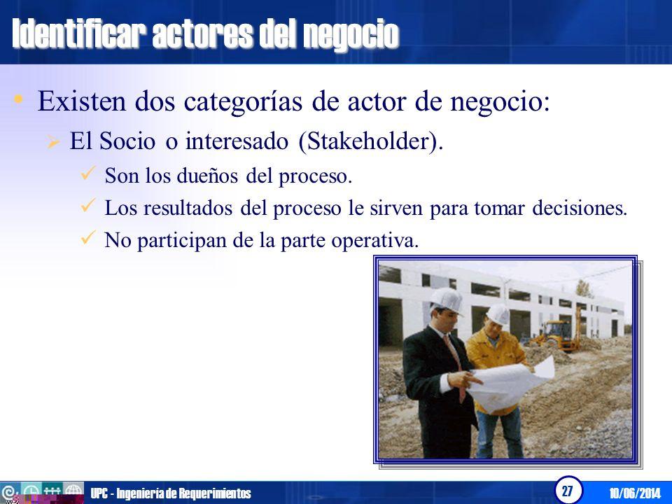 10/06/2014UPC - Ingeniería de Requerimientos 27 Identificar actores del negocio Existen dos categorías de actor de negocio: El Socio o interesado (Sta