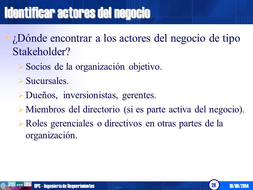 10/06/2014UPC - Ingeniería de Requerimientos 28 Identificar actores del negocio ¿Dónde encontrar a los actores del negocio de tipo Stakeholder? Socios