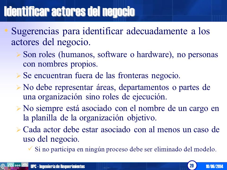 10/06/2014UPC - Ingeniería de Requerimientos 29 Identificar actores del negocio Sugerencias para identificar adecuadamente a los actores del negocio.