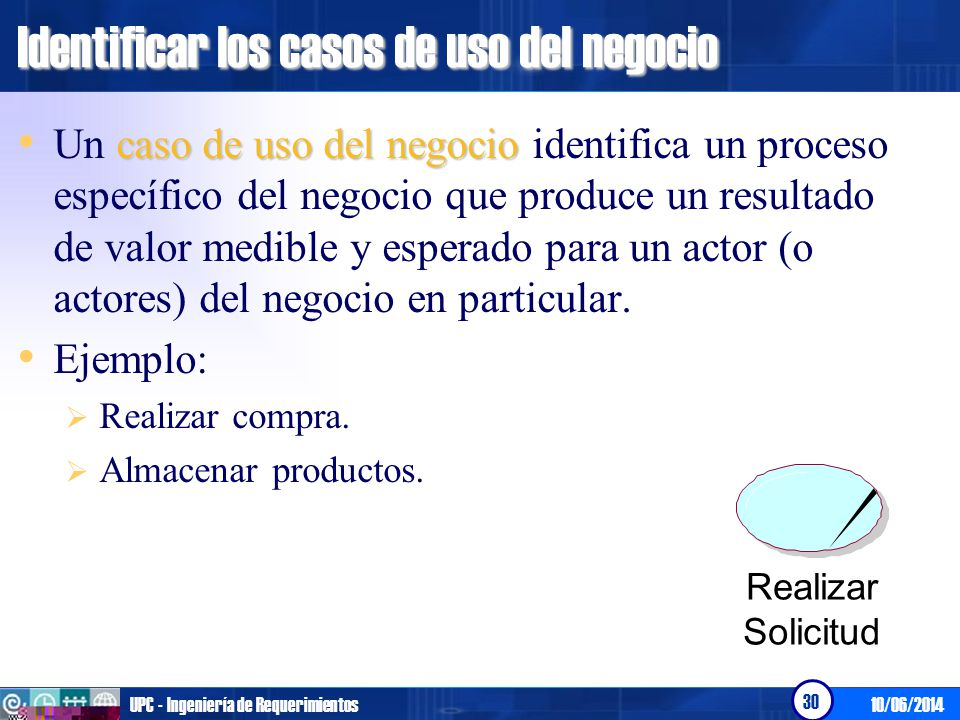 10/06/2014UPC - Ingeniería de Requerimientos 30 Identificar los casos de uso del negocio caso de uso del negocio Un caso de uso del negocio identifica