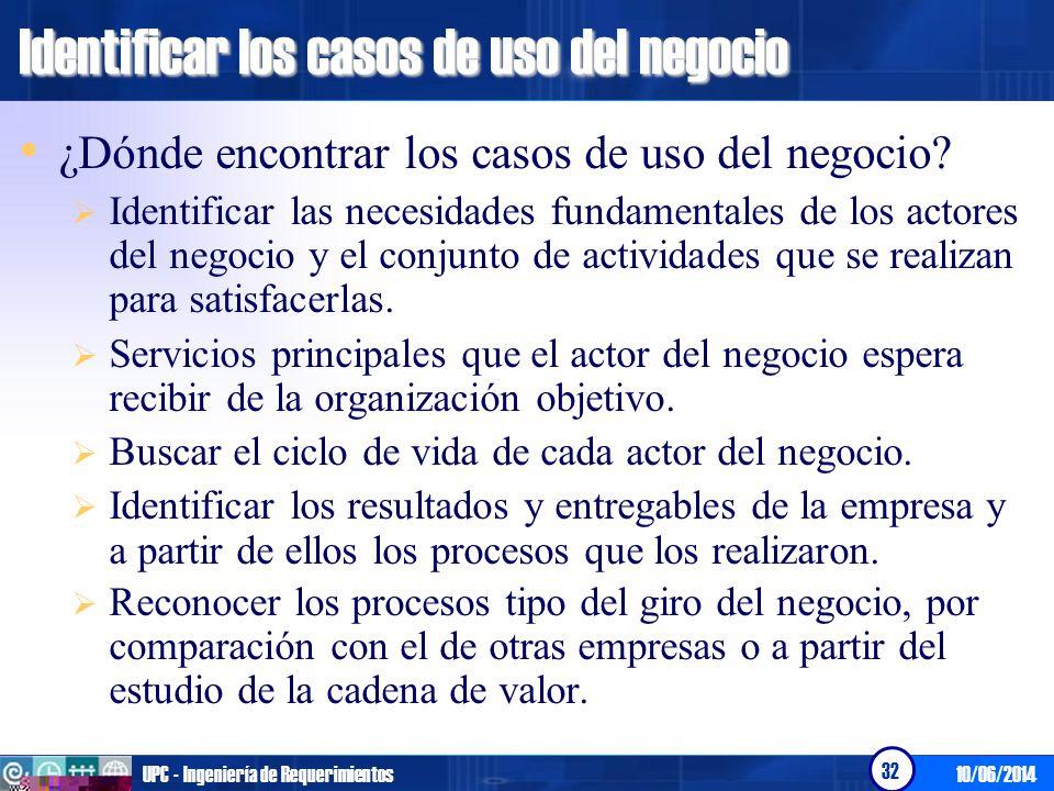 10/06/2014UPC - Ingeniería de Requerimientos 32 Identificar los casos de uso del negocio ¿Dónde encontrar los casos de uso del negocio? Identificar la