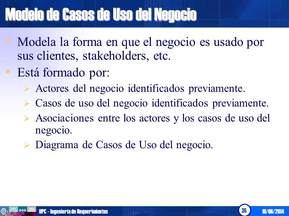 10/06/2014UPC - Ingeniería de Requerimientos 35 Modelo de Casos de Uso del Negocio Modela la forma en que el negocio es usado por sus clientes, stakeh