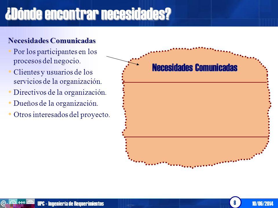 10/06/2014UPC - Ingeniería de Requerimientos 8 ¿Dónde encontrar necesidades? Necesidades Comunicadas Por los participantes en los procesos del negocio