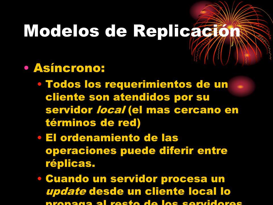 Modelos de Replicación Asíncrono: Todos los requerimientos de un cliente son atendidos por su servidor local (el mas cercano en términos de red) El ordenamiento de las operaciones puede diferir entre réplicas.